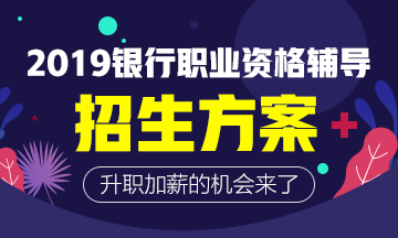 2019年银行职业资格招生方案,现已上线!