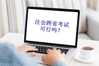 注册会计师跨省考试可行吗?
