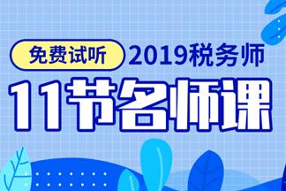 【免费】2019税务师教材精讲新课开通 快来试听