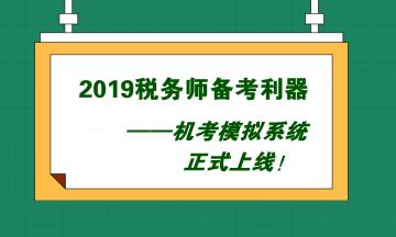 2019税务师备考利器——机考模拟系统正式上线!