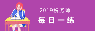 2019年税务师考试每日一练免费测试(8.23)