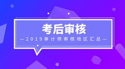 2019年审计师考后审核地区信息汇总 审核12月20日起