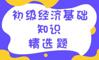 2021初级经济师《经济基础知识》练习题精选(九)