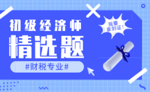 2021初级经济师《财政税收》练习题精选(九)