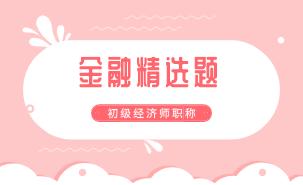2021初级经济师《金融》练习题精选(十四)
