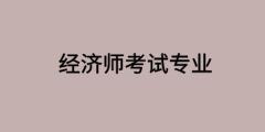武汉2020高级经济师考试具体专业及科目