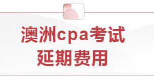 澳洲cpa考试想申请延期,需支付多少钱?