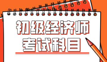 辽宁2020年初级经济师考试科目有哪些_中级经济师职称考试科目