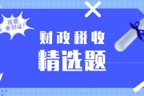 2020初级经济师《财政税收》练习题精选(十二)
