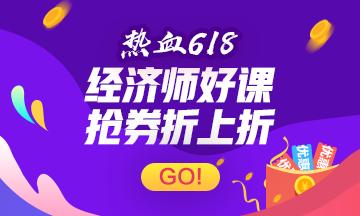 【热血618】秒杀50优惠券+九折购高级经济师课双重优惠