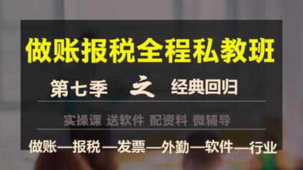 做账报税私教班第七季——经典回归,助您轻松上岗!