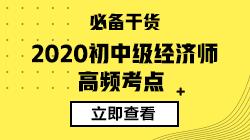 2020年初级经济师《经济基础知识》高频考点汇总 建议收藏~