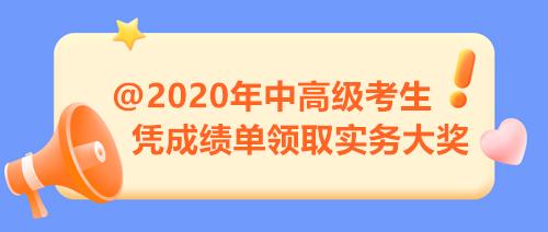 【限时福利】2020年中高级考生注意 凭成绩单来领取实务大奖!