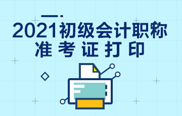 贵州2021会计初级准考证打印时间公布了吗?