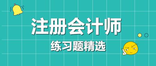 2021年注册会计师考试《会计》练习题精选(二十八)