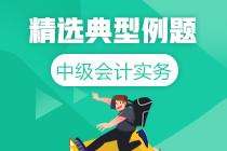 道道精选!中级会计实务精选典型例题100道 更新中>