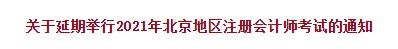 关于延期举行2021年北京地区注册会计师考试的通知