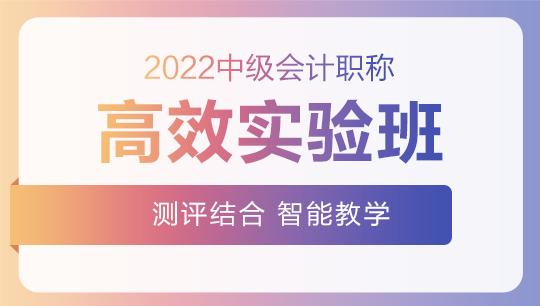 2022中级会计高效实验班零基础预习课程已开通~此刻的你听课学习了吗?